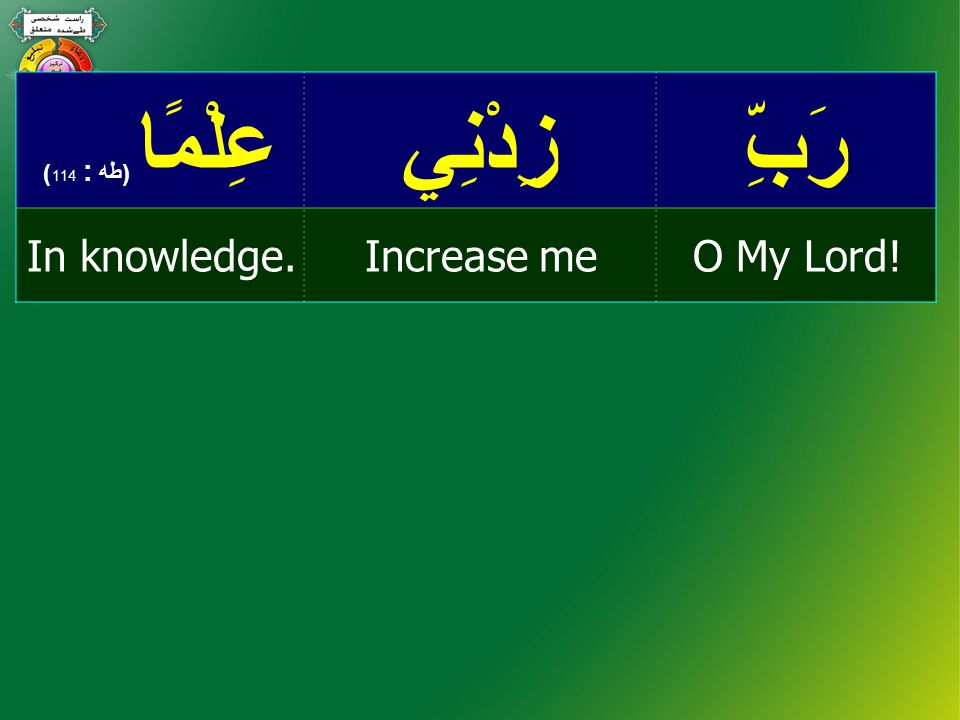 رَبِّزِدْنِيعِلْمًا ( طه : 114 ) O My Lord!Increase meIn knowledge.