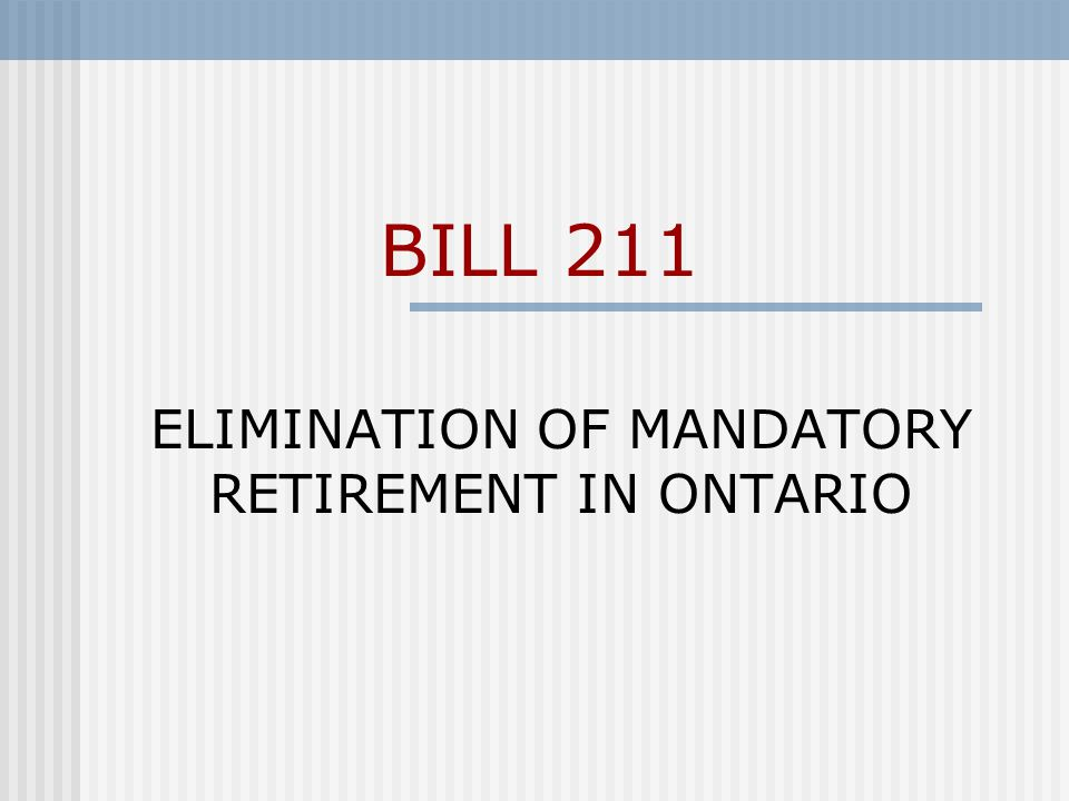 Current Situation Definition of age in Ontario Human Rights Code: 18 years but less than 65 Employers can currently require employees to retire at age 65 WLU policy has been that employees retire at age 65 or the July 1 st following unless otherwise approved by the University