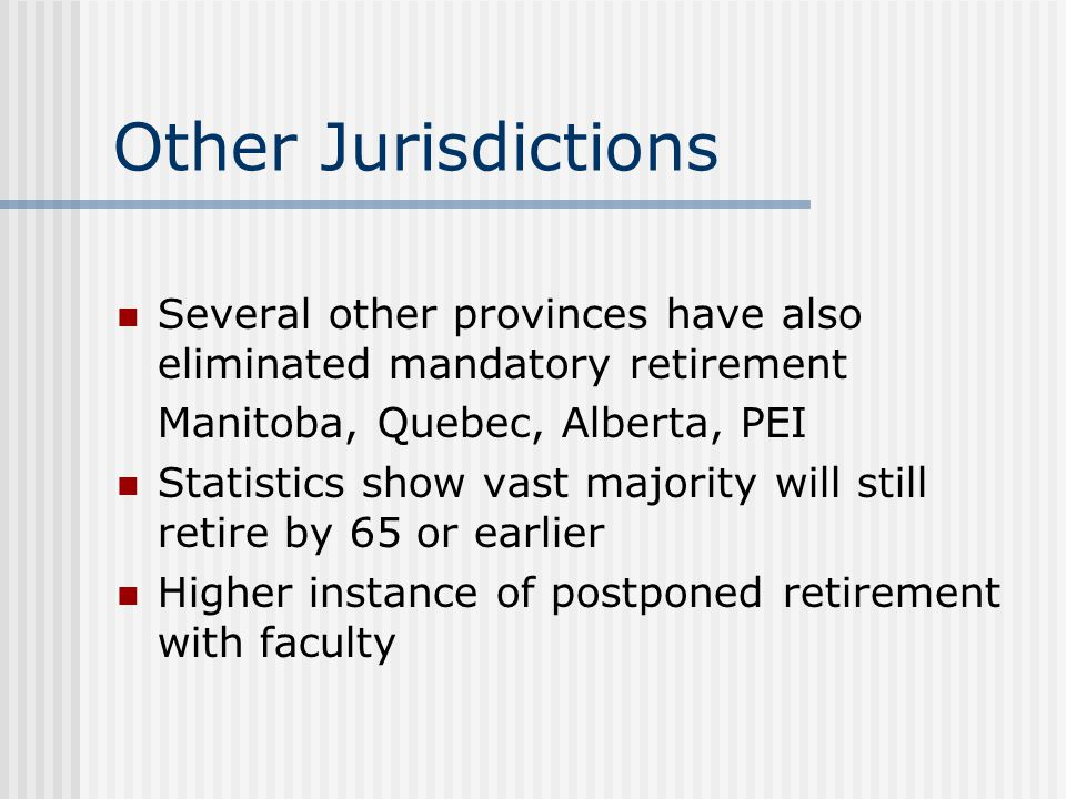 Other Legislation Workplace Safety and Insurance Board (WSIB) has not extended loss of earnings coverage past 65 No change to CPP and OAS eligibility Employment Standards Act continues to define age as 18 but less than 65 – does not prohibit age distinction with respect to benefits plans for 65 and older