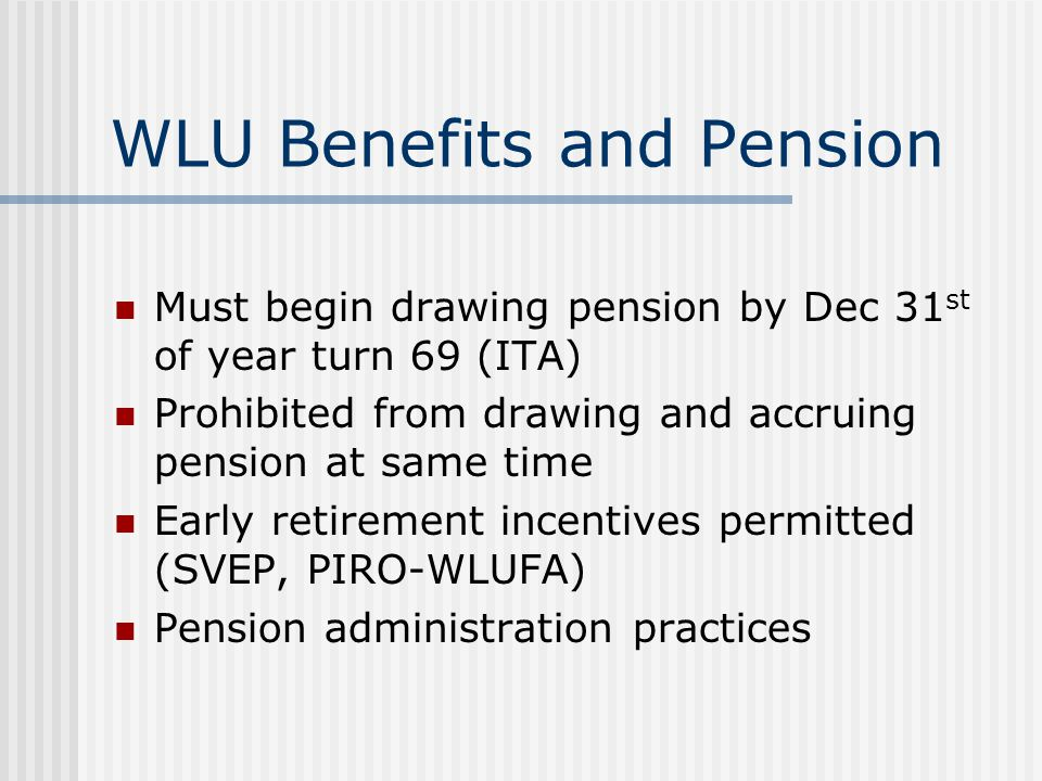 WLU Benefits and Pension Must begin drawing pension by Dec 31 st of year turn 69 (ITA) Prohibited from drawing and accruing pension at same time Early retirement incentives permitted (SVEP, PIRO-WLUFA) Pension administration practices