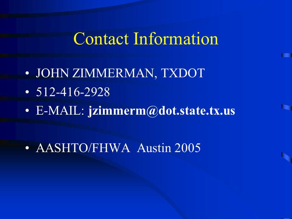 Contact Information JOHN ZIMMERMAN, TXDOT 512-416-2928 E-MAIL: jzimmerm@dot.state.tx.us AASHTO/FHWA Austin 2005
