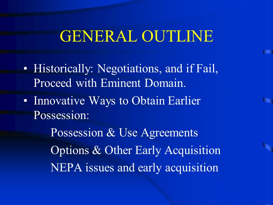 GENERAL OUTLINE Historically: Negotiations, and if Fail, Proceed with Eminent Domain.