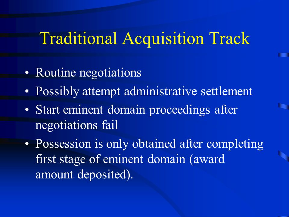 Traditional Acquisition Track Routine negotiations Possibly attempt administrative settlement Start eminent domain proceedings after negotiations fail Possession is only obtained after completing first stage of eminent domain (award amount deposited).