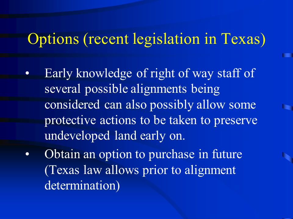 Options (recent legislation in Texas) Early knowledge of right of way staff of several possible alignments being considered can also possibly allow some protective actions to be taken to preserve undeveloped land early on.