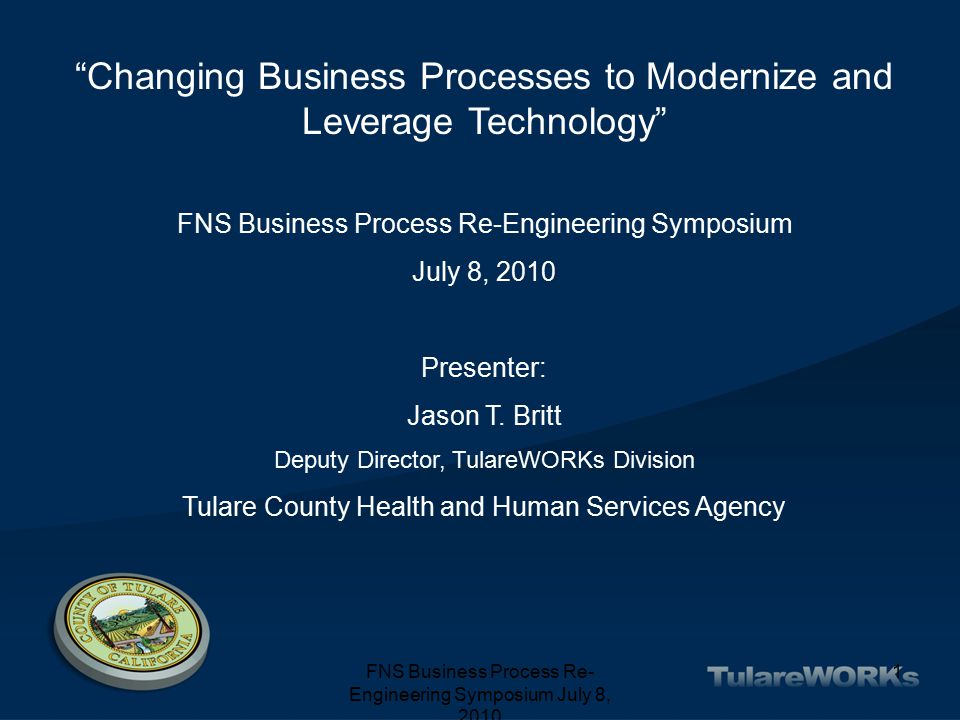 FNS Business Process Re- Engineering Symposium July 8, 2010 1 Changing Business Processes to Modernize and Leverage Technology FNS Business Process Re-Engineering Symposium July 8, 2010 Presenter: Jason T.