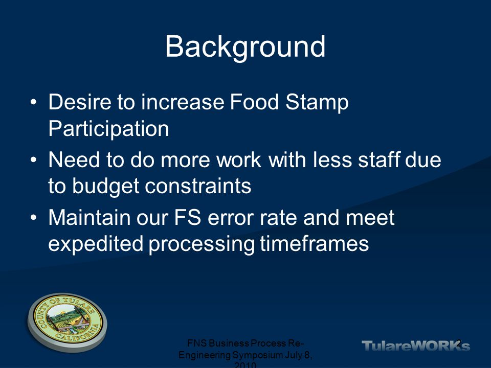 FNS Business Process Re- Engineering Symposium July 8, 2010 2 Background Desire to increase Food Stamp Participation Need to do more work with less staff due to budget constraints Maintain our FS error rate and meet expedited processing timeframes