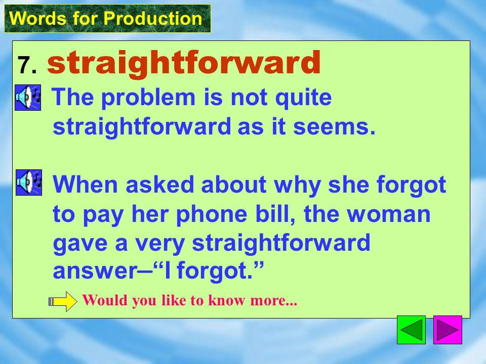 Words for Production 7. straightforward [&stret`fOrw2d] adj.