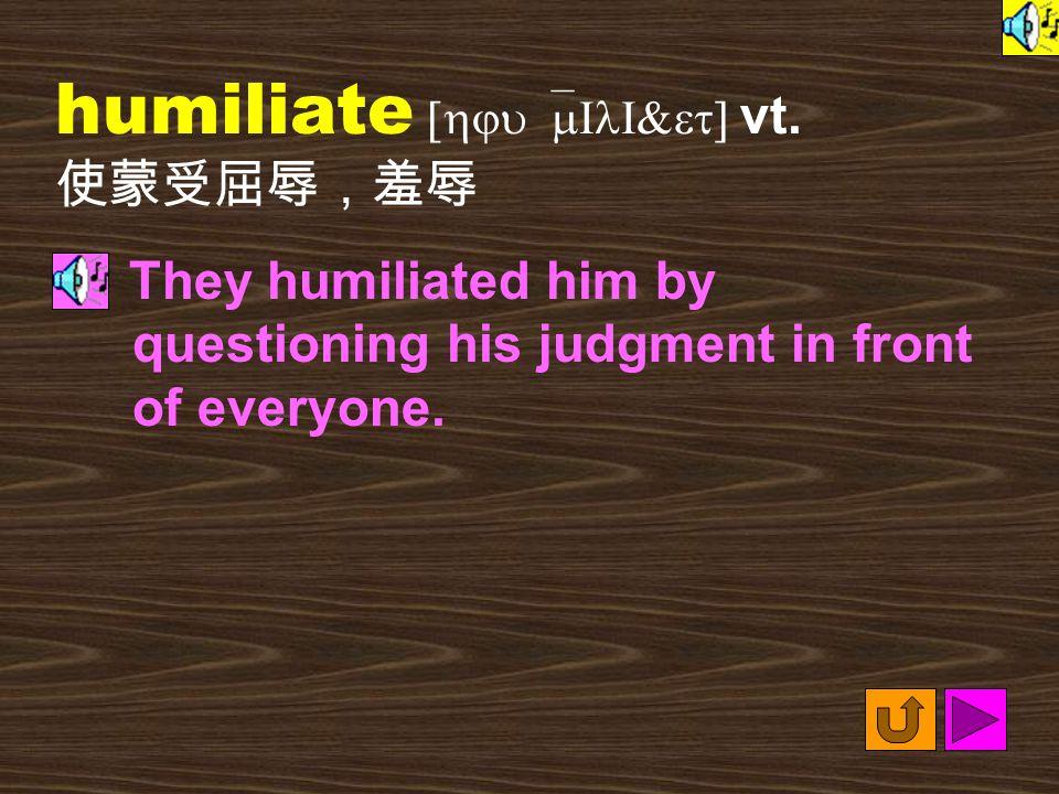 Words for Production 20. humiliating [hju`mIlI&etI9] adj.