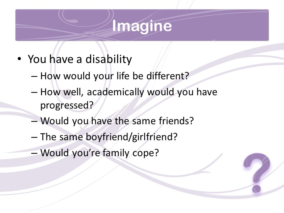 Imagine You have a disability – How would your life be different.