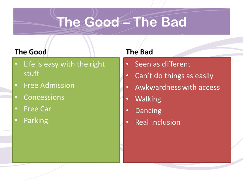 The Good – The Bad The Good Life is easy with the right stuff Free Admission Concessions Free Car Parking The Bad Seen as different Can't do things as easily Awkwardness with access Walking Dancing Real Inclusion