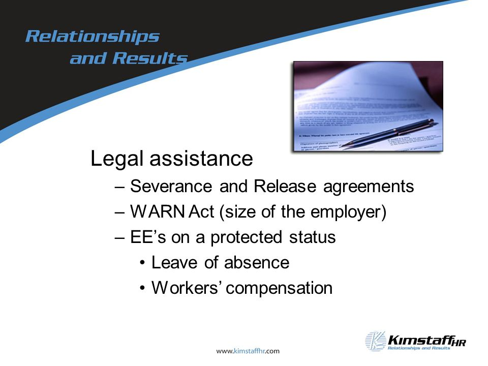 Legal assistance –Severance and Release agreements –WARN Act (size of the employer) –EE's on a protected status Leave of absence Workers' compensation