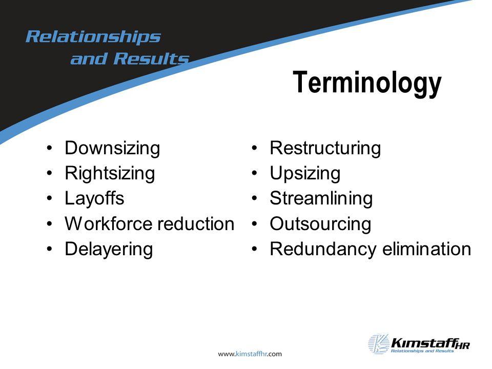 Terminology Downsizing Rightsizing Layoffs Workforce reduction Delayering Restructuring Upsizing Streamlining Outsourcing Redundancy elimination