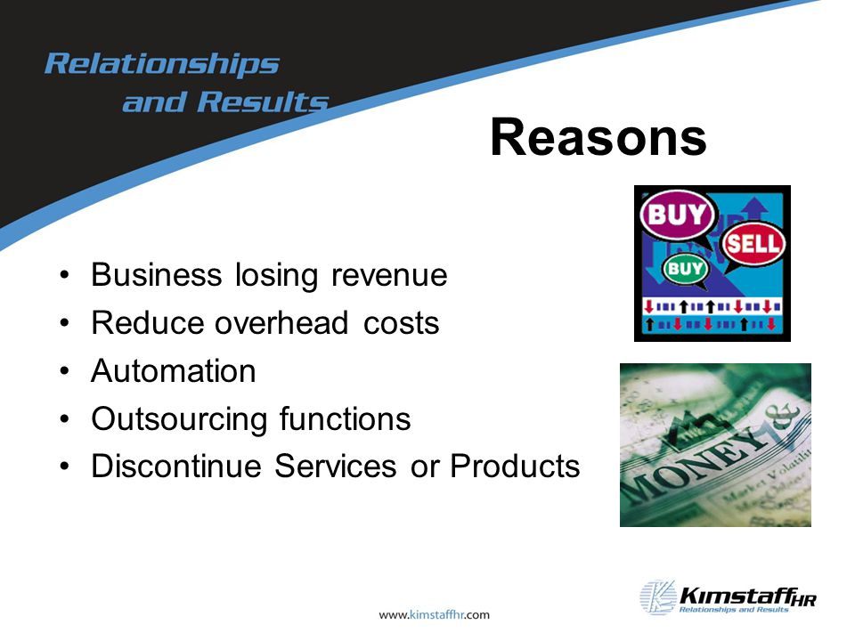 Reasons Business losing revenue Reduce overhead costs Automation Outsourcing functions Discontinue Services or Products