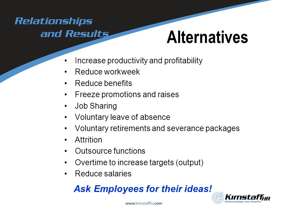Alternatives Increase productivity and profitability Reduce workweek Reduce benefits Freeze promotions and raises Job Sharing Voluntary leave of absen