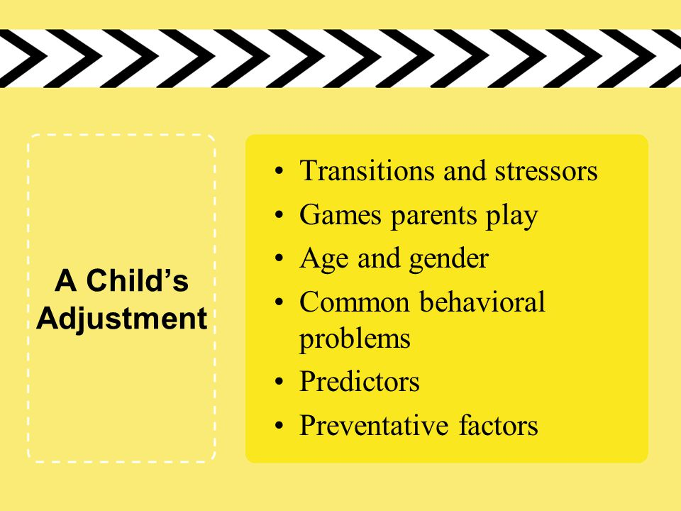A Child's Adjustment Transitions and stressors Games parents play Age and gender Common behavioral problems Predictors Preventative factors