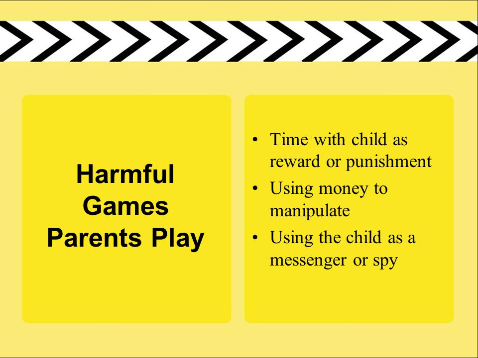 Harmful Games Parents Play Time with child as reward or punishment Using money to manipulate Using the child as a messenger or spy
