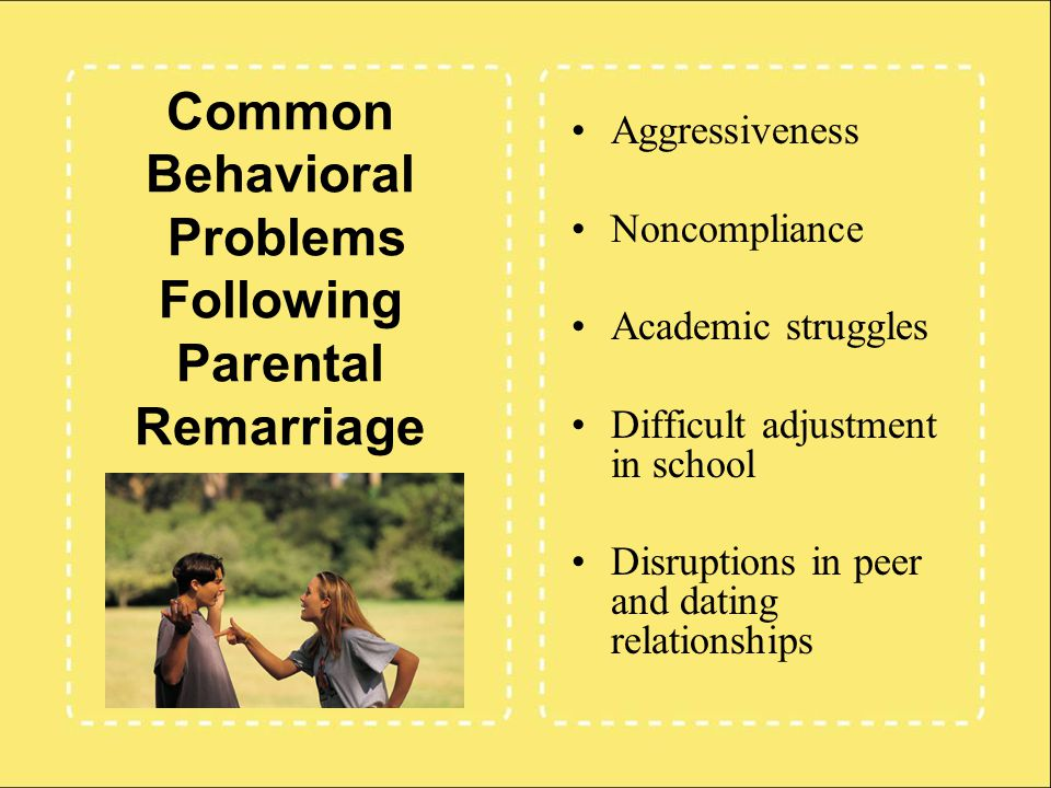 Common Behavioral Problems Following Parental Remarriage Aggressiveness Noncompliance Academic struggles Difficult adjustment in school Disruptions in peer and dating relationships