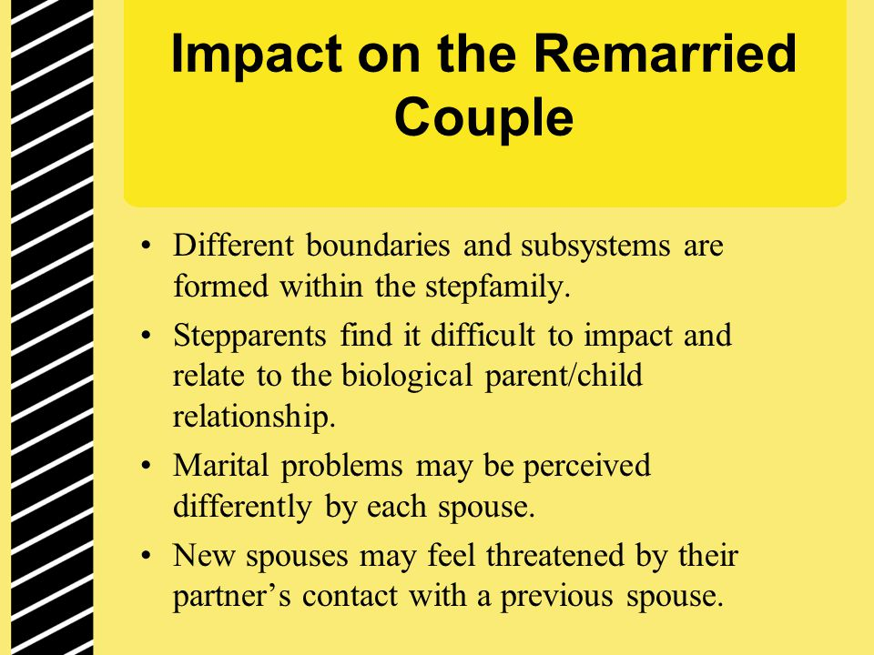 Impact on the Remarried Couple Different boundaries and subsystems are formed within the stepfamily.