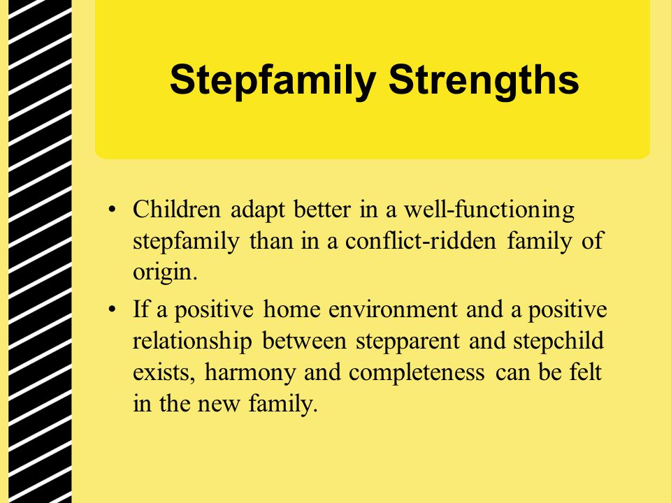 Characteristics of Successful Stepfamilies Creative Flexible Honest Practical/Realistic Strong couple relationship Sense of humor Good communication across households Realistic expectations for stepparent role Adequate finances Better communicators Shared perceptions