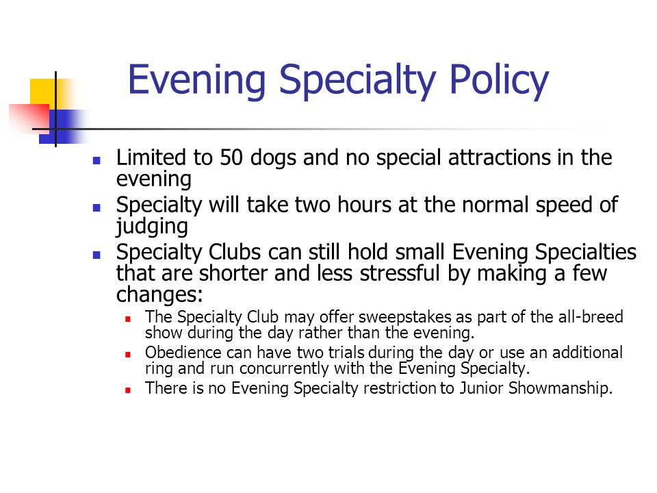 Evening Specialty Policy Limited to 50 dogs and no special attractions in the evening Specialty will take two hours at the normal speed of judging Specialty Clubs can still hold small Evening Specialties that are shorter and less stressful by making a few changes: The Specialty Club may offer sweepstakes as part of the all-breed show during the day rather than the evening.