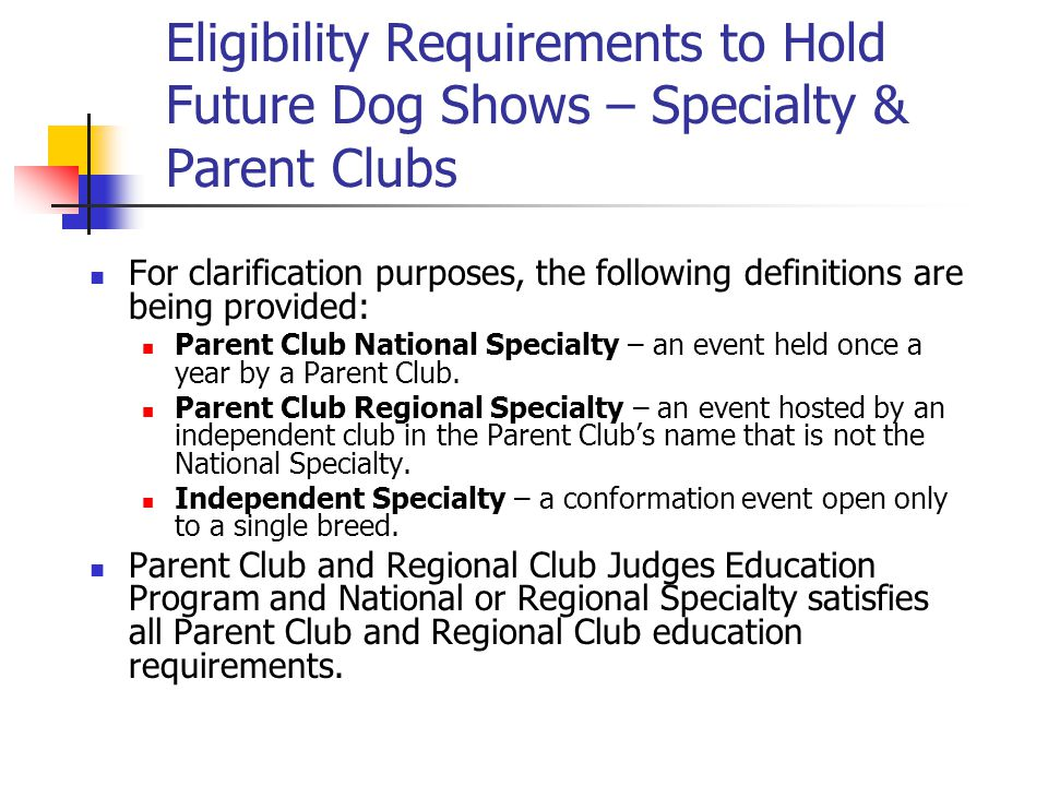Eligibility Requirements to Hold Future Dog Shows – Specialty & Parent Clubs For clarification purposes, the following definitions are being provided: Parent Club National Specialty – an event held once a year by a Parent Club.