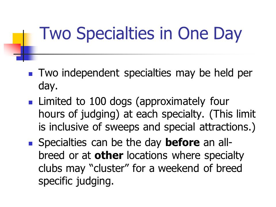 Two Specialties in One Day Two independent specialties may be held per day. Limited to 100 dogs (approximately four hours of judging) at each specialt