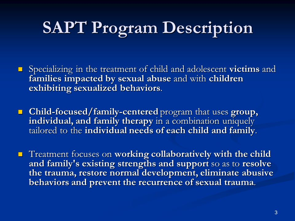 3 SAPT Program Description Specializing in the treatment of child and adolescent victims and families impacted by sexual abuse and with children exhibiting sexualized behaviors.