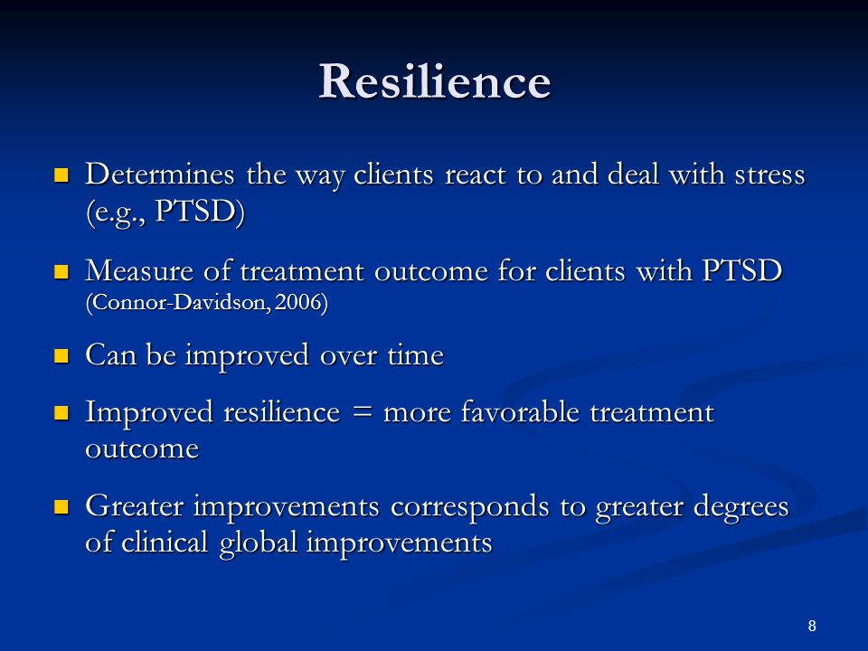 8 Resilience Determines the way clients react to and deal with stress (e.g., PTSD) Determines the way clients react to and deal with stress (e.g., PTSD) Measure of treatment outcome for clients with PTSD (Connor-Davidson, 2006) Measure of treatment outcome for clients with PTSD (Connor-Davidson, 2006) Can be improved over time Can be improved over time Improved resilience = more favorable treatment outcome Improved resilience = more favorable treatment outcome Greater improvements corresponds to greater degrees of clinical global improvements Greater improvements corresponds to greater degrees of clinical global improvements