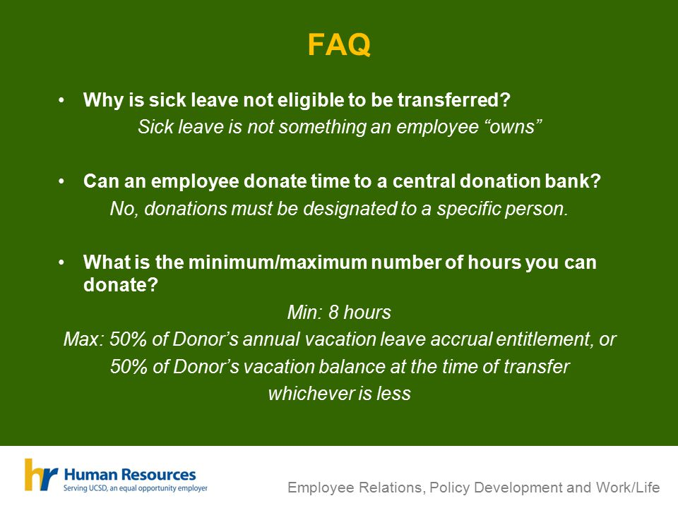"Employee Relations, Policy Development and Work/Life FAQ Why is sick leave not eligible to be transferred? Sick leave is not something an employee ""ow"