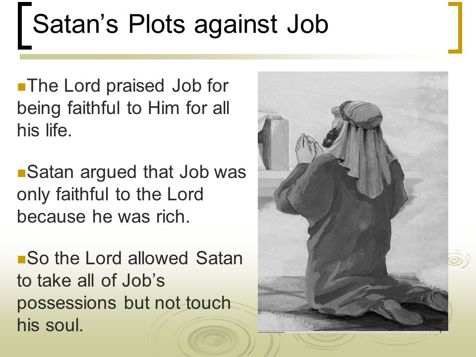 Satan's Plots against Job The Lord praised Job for being faithful to Him for all his life.