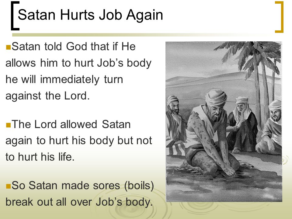 Satan Hurts Job Again Satan told God that if He allows him to hurt Job's body he will immediately turn against the Lord.
