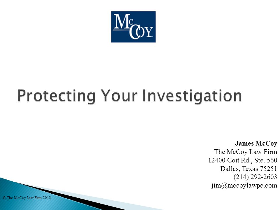  Competing Goals in Investigation ◦ Gather information while fresh ◦ Assess potential risks ◦ Identify coverage issues © The McCoy Law Firm 2012