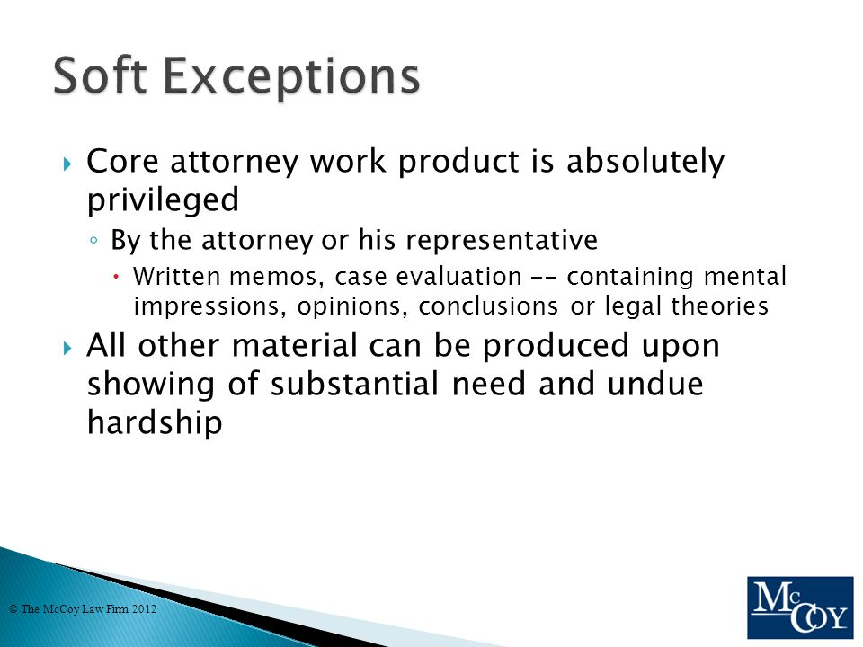  Core attorney work product is absolutely privileged ◦ By the attorney or his representative  Written memos, case evaluation -- containing mental impressions, opinions, conclusions or legal theories  All other material can be produced upon showing of substantial need and undue hardship © The McCoy Law Firm 2012