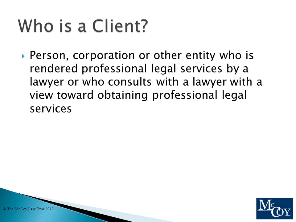  Person, corporation or other entity who is rendered professional legal services by a lawyer or who consults with a lawyer with a view toward obtaining professional legal services © The McCoy Law Firm 2012