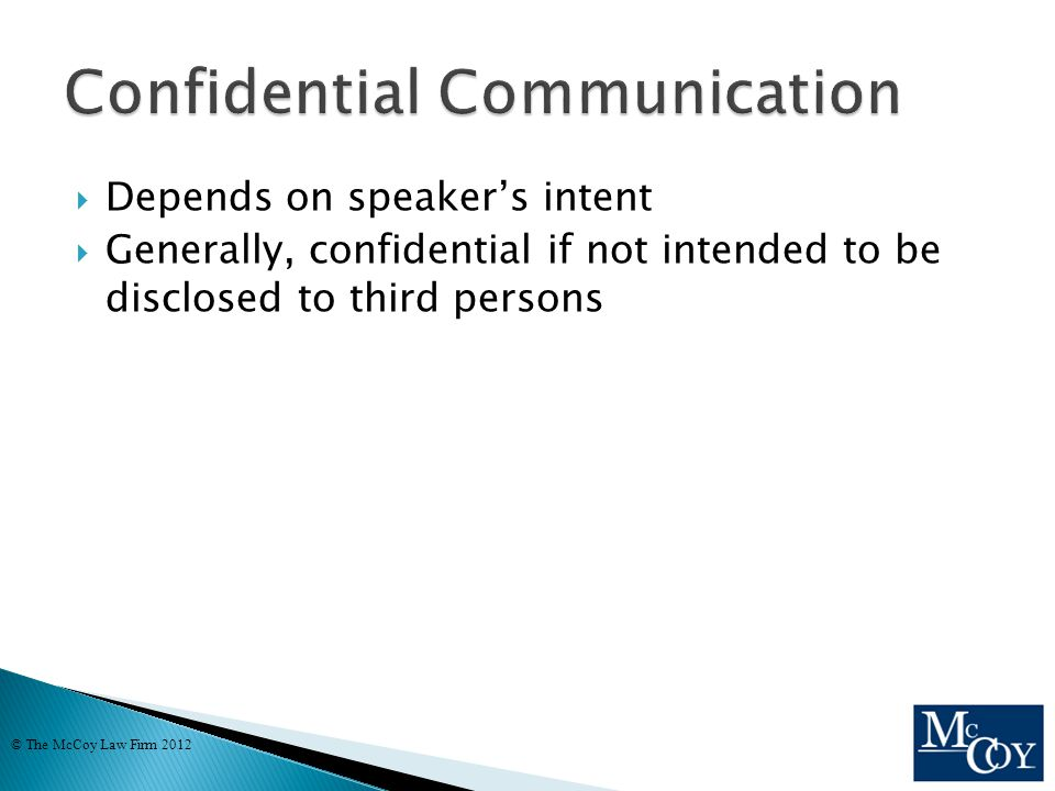  Depends on speaker's intent  Generally, confidential if not intended to be disclosed to third persons © The McCoy Law Firm 2012