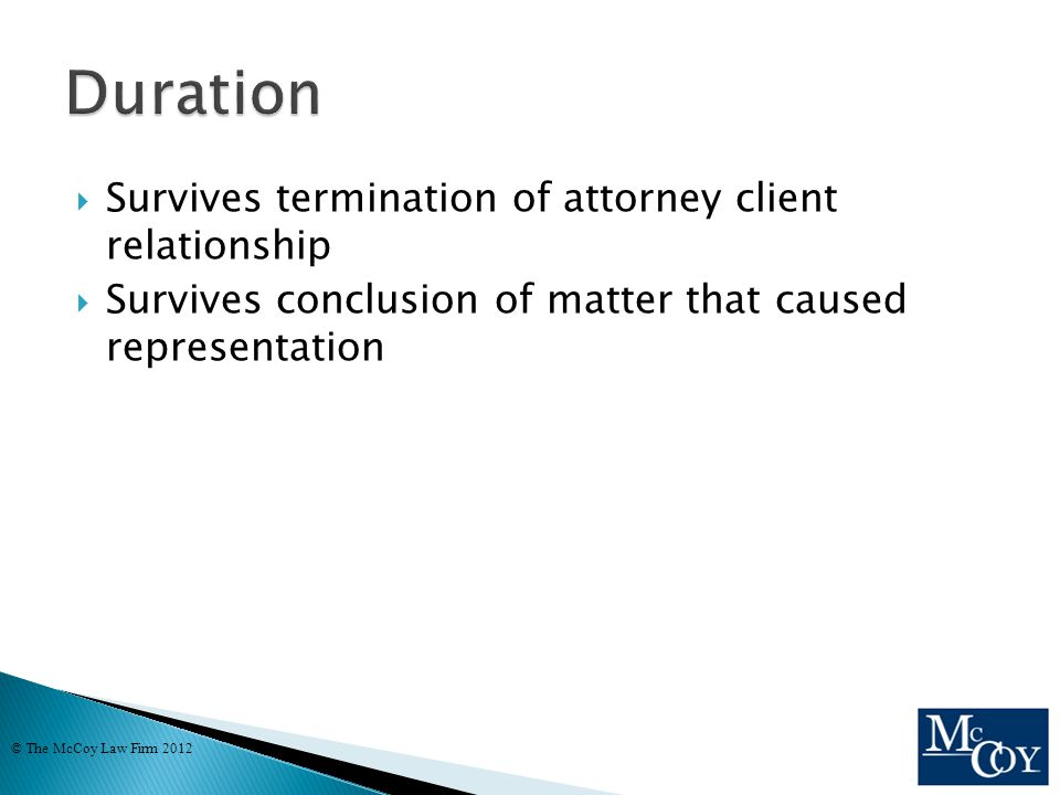  Survives termination of attorney client relationship  Survives conclusion of matter that caused representation © The McCoy Law Firm 2012