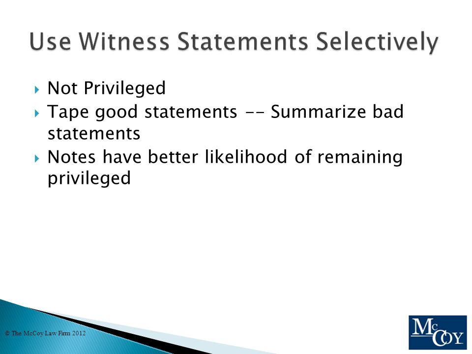  Not Privileged  Tape good statements -- Summarize bad statements  Notes have better likelihood of remaining privileged © The McCoy Law Firm 2012