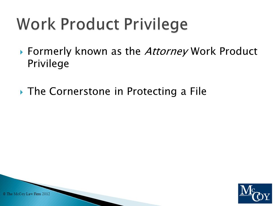  Formerly known as the Attorney Work Product Privilege  The Cornerstone in Protecting a File © The McCoy Law Firm 2012