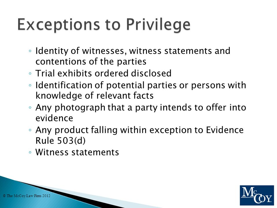 ◦ Identity of witnesses, witness statements and contentions of the parties ◦ Trial exhibits ordered disclosed ◦ Identification of potential parties or persons with knowledge of relevant facts ◦ Any photograph that a party intends to offer into evidence ◦ Any product falling within exception to Evidence Rule 503(d) ◦ Witness statements © The McCoy Law Firm 2012
