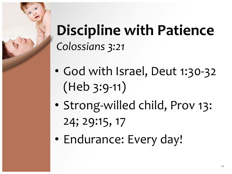Discipline with Patience Colossians 3:21 God with Israel, Deut 1:30-32 (Heb 3:9-11) Strong-willed child, Prov 13: 24; 29:15, 17 Endurance: Every day.