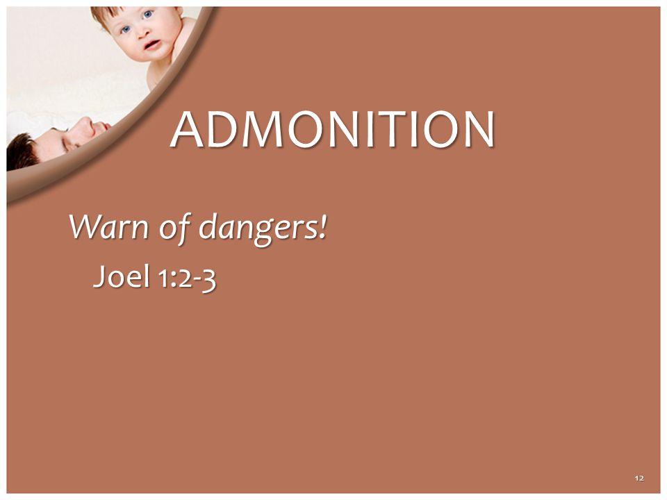 ADMONITION Warn of dangers! Joel 1:2-3 12