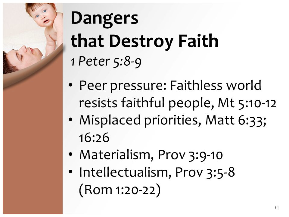 Dangers that Destroy Faith 1 Peter 5:8-9 Peer pressure: Faithless world resists faithful people, Mt 5:10-12 Misplaced priorities, Matt 6:33; 16:26 Materialism, Prov 3:9-10 Intellectualism, Prov 3:5-8 (Rom 1:20-22) 14