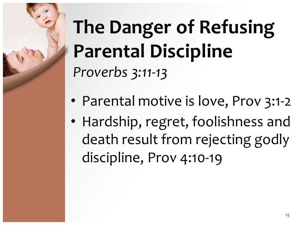 The Danger of Refusing Parental Discipline Proverbs 3:11-13 Parental motive is love, Prov 3:1-2 Hardship, regret, foolishness and death result from rejecting godly discipline, Prov 4:10-19 15