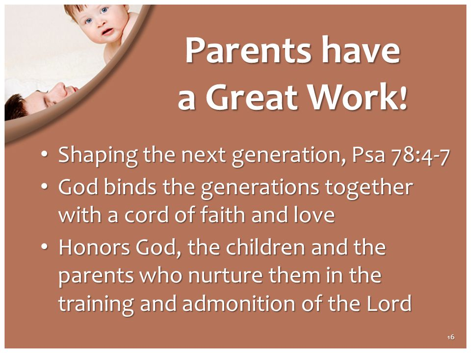Parents have a Great Work ! Shaping the next generation, Psa 78:4-7 Shaping the next generation, Psa 78:4-7 God binds the generations together with a