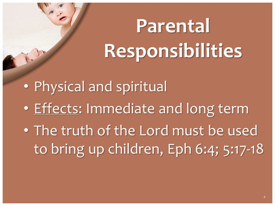 Parental Responsibilities Physical and spiritual Physical and spiritual Effects: Immediate and long term Effects: Immediate and long term The truth of the Lord must be used to bring up children, Eph 6:4; 5:17-18 The truth of the Lord must be used to bring up children, Eph 6:4; 5:17-18 2