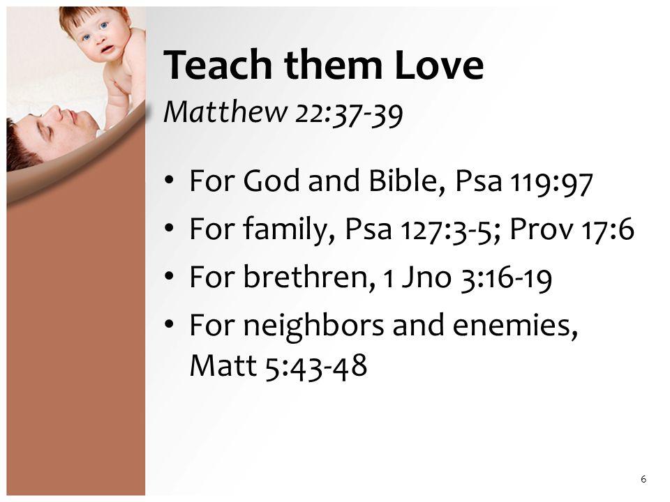 Teach them Love Matthew 22:37-39 For God and Bible, Psa 119:97 For family, Psa 127:3-5; Prov 17:6 For brethren, 1 Jno 3:16-19 For neighbors and enemies, Matt 5:43-48 6