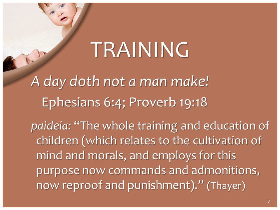 "TRAINING A day doth not a man make! Ephesians 6:4; Proverb 19:18 paideia: ""The whole training and education of children (which relates to the cultivat"
