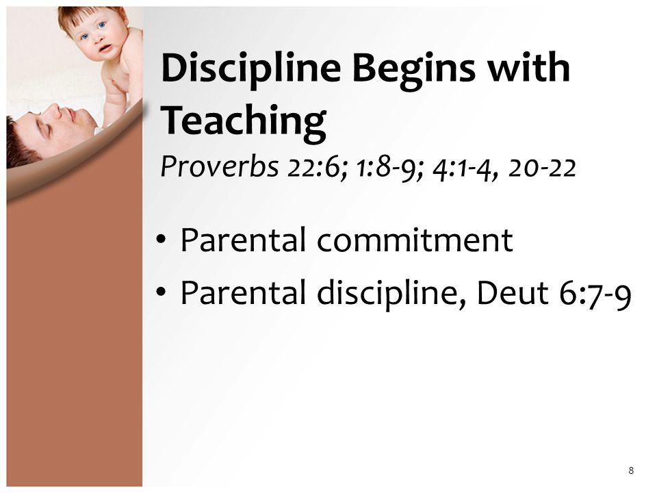 Discipline Begins with Teaching Proverbs 22:6; 1:8-9; 4:1-4, 20-22 Parental commitment Parental discipline, Deut 6:7-9 8