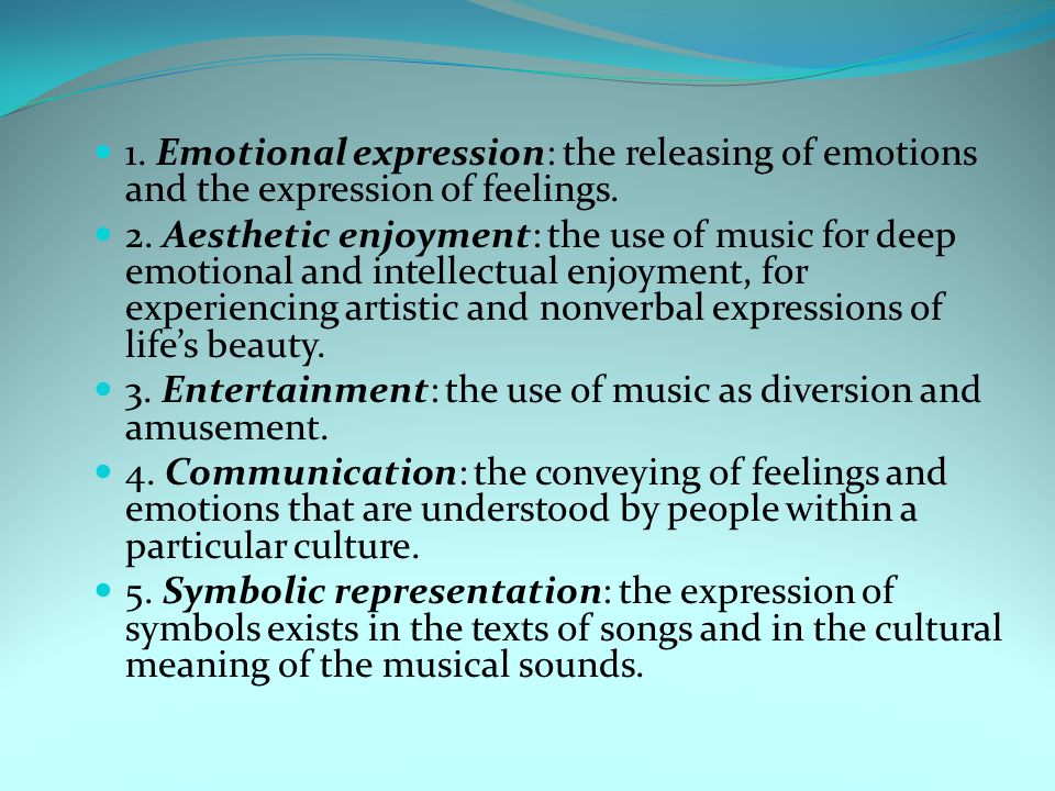 1. Emotional expression: the releasing of emotions and the expression of feelings. 2. Aesthetic enjoyment: the use of music for deep emotional and int