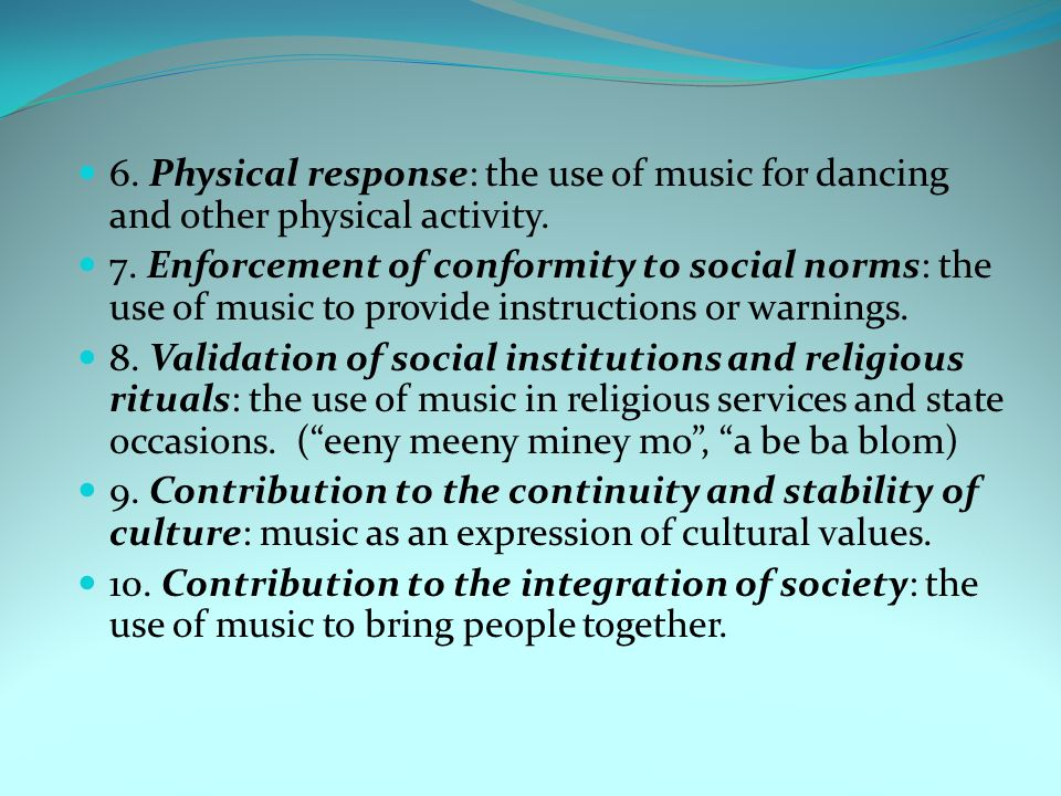 6. Physical response: the use of music for dancing and other physical activity. 7. Enforcement of conformity to social norms: the use of music to prov